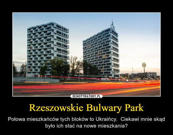 Rzeszowskie Bulwary Park – Połowa mieszkańców tych bloków to Ukraińcy.  Ciekawi mnie skąd było ich stać na nowe mieszkania?