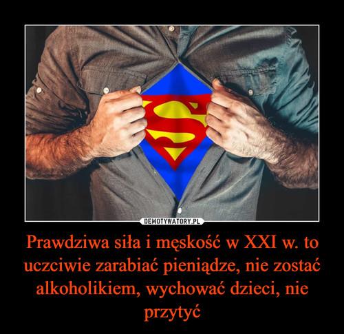 Prawdziwa siła i męskość w XXI w. to uczciwie zarabiać pieniądze, nie zostać alkoholikiem, wychować dzieci, nie przytyć