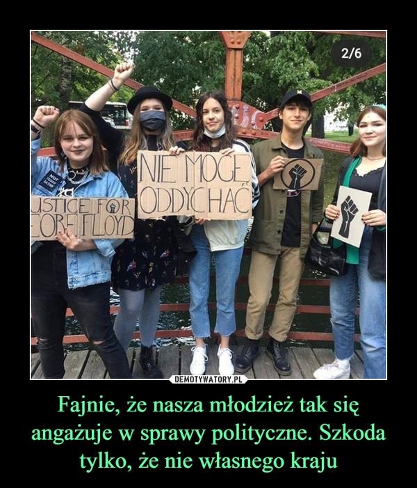 Fajnie, że nasza młodzież tak się angażuje w sprawy polityczne. Szkoda tylko, że nie własnego kraju –