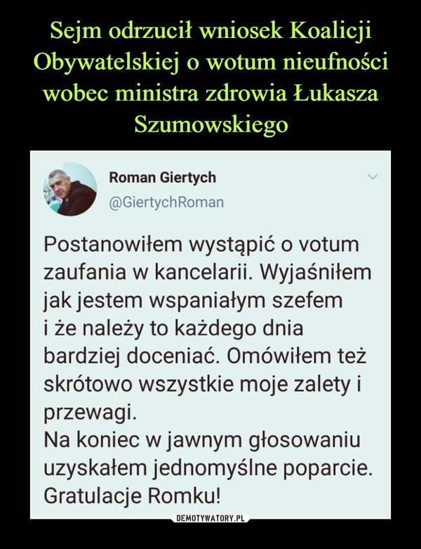 –  Sejm odrzucił wniosek KoalicjiObywatelskiej o wotum nieufnościwobec ministra zdrowia ŁukaszaSzumowskiegoRoman Giertych@GiertychRomanPostanowiłem wystąpić o votumzaufania w kancelarii. Wyjaśniłemjak jestem wspaniałym szefemi że należy to każdego dniabardziej doceniać. Omówiłem teżskrótowo wszystkie moje zalety iprzewagi.Na koniec w jawnym głosowaniuuzyskałem jednomyślne poparcie.Gratulacje Romku!DEMOTYWATORY.PL