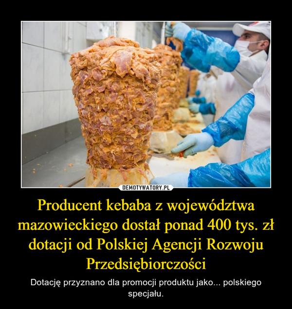 Producent kebaba z województwa mazowieckiego dostał ponad 400 tys. zł dotacji od Polskiej Agencji Rozwoju Przedsiębiorczości – Dotację przyznano dla promocji produktu jako... polskiego specjału.