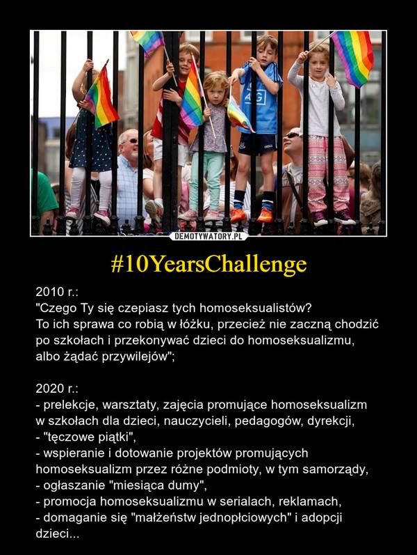 """#10YearsChallenge – 2010 r.:""""Czego Ty się czepiasz tych homoseksualistów? To ich sprawa co robią w łóżku, przecież nie zaczną chodzić po szkołach i przekonywać dzieci do homoseksualizmu, albo żądać przywilejów""""; 2020 r.:- prelekcje, warsztaty, zajęcia promujące homoseksualizm w szkołach dla dzieci, nauczycieli, pedagogów, dyrekcji,- """"tęczowe piątki"""",- wspieranie i dotowanie projektów promujących homoseksualizm przez różne podmioty, w tym samorządy,- ogłaszanie """"miesiąca dumy"""",- promocja homoseksualizmu w serialach, reklamach,- domaganie się """"małżeństw jednopłciowych"""" i adopcji dzieci..."""