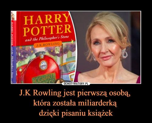 J.K Rowling jest pierwszą osobą,  która została miliarderką  dzięki pisaniu książek