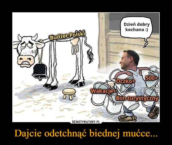 Dajcie odetchnąć biednej mućce... –  Budżet PolskiDzień dobry kochana :)Wakacje+Oczko+Bon turystyczny500+