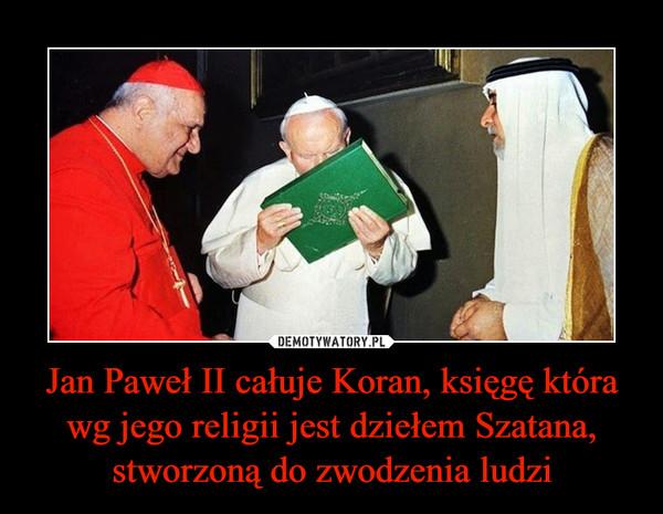 Jan Paweł II całuje Koran, księgę która wg jego religii jest dziełem Szatana, stworzoną do zwodzenia ludzi –