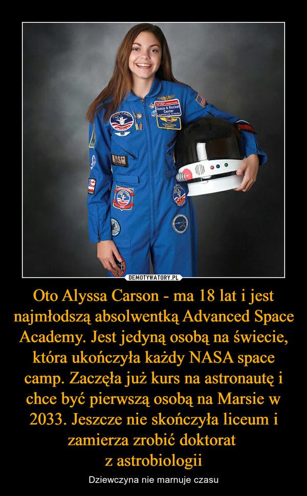 Oto Alyssa Carson - ma 18 lat i jest najmłodszą absolwentką Advanced Space Academy. Jest jedyną osobą na świecie, która ukończyła każdy NASA space camp. Zaczęła już kurs na astronautę i chce być pierwszą osobą na Marsie w 2033. Jeszcze nie skończyła liceum i zamierza zrobić doktorat z astrobiologii – Dziewczyna nie marnuje czasu