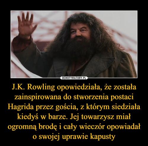 J.K. Rowling opowiedziała, że została zainspirowana do stworzenia postaci Hagrida przez gościa, z którym siedziała kiedyś w barze. Jej towarzysz miał ogromną brodę i cały wieczór opowiadał o swojej uprawie kapusty