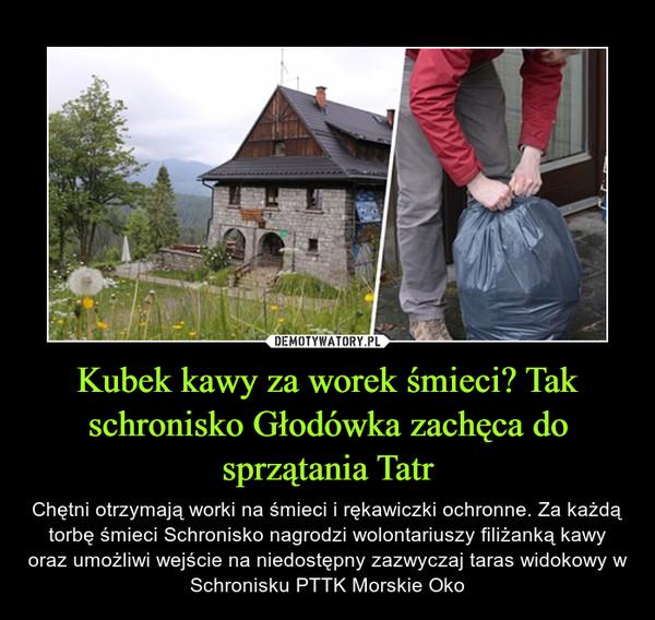 Kubek kawy za worek śmieci? Tak schronisko Głodówka zachęca do sprzątania Tatr – Chętni otrzymają worki na śmieci i rękawiczki ochronne. Za każdą torbę śmieci Schronisko nagrodzi wolontariuszy filiżanką kawy oraz umożliwi wejście na niedostępny zazwyczaj taras widokowy w Schronisku PTTK Morskie Oko