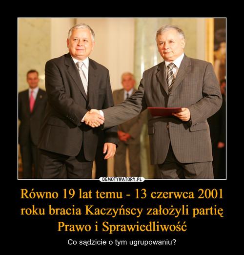 Równo 19 lat temu - 13 czerwca 2001 roku bracia Kaczyńscy założyli partię Prawo i Sprawiedliwość