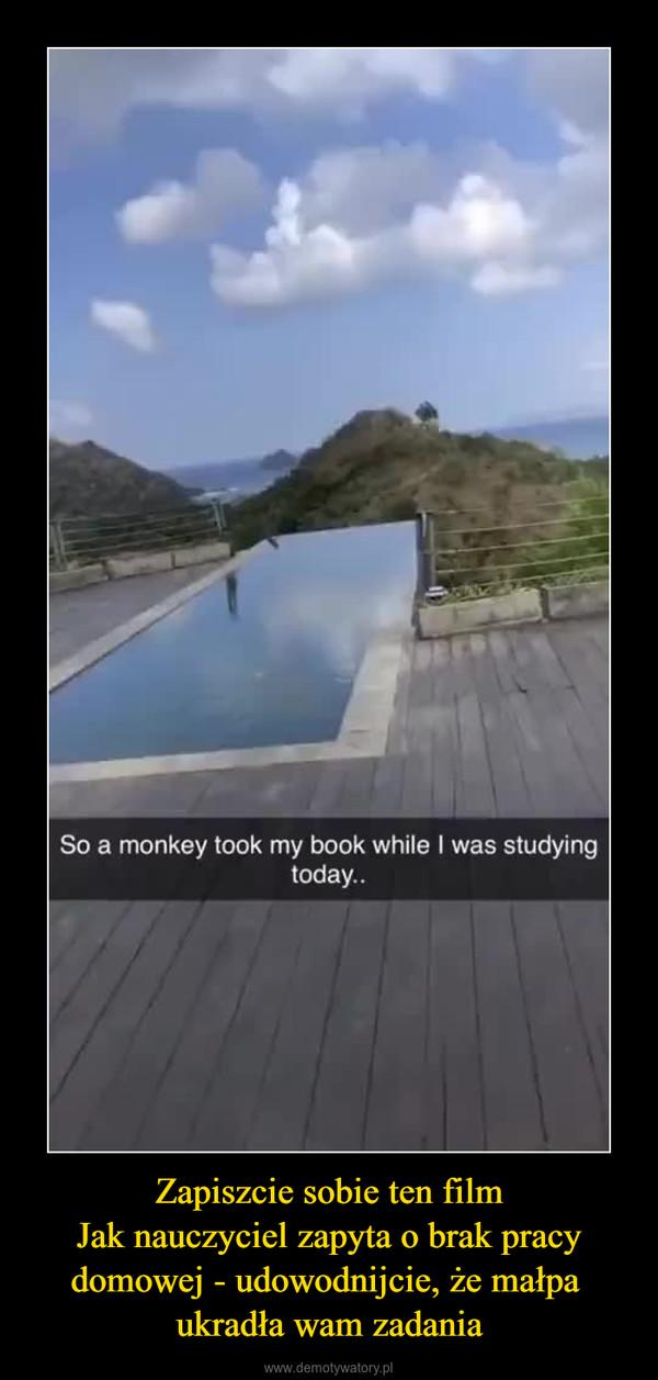 Zapiszcie sobie ten filmJak nauczyciel zapyta o brak pracy domowej - udowodnijcie, że małpa ukradła wam zadania –