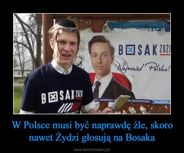 W Polsce musi być naprawdę źle, skoro nawet Żydzi głosują na Bosaka –