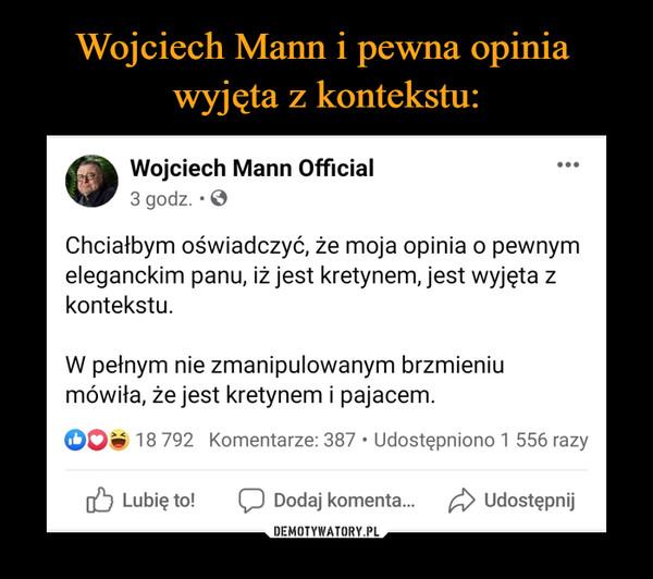 –  Wojciech Mann Official3 godz. · Chciałbym oświadczyć, że moja opinia o pewnym eleganckim panu, iż jest kretynem, jest wyjęta z kontekstu.W pełnym nie zmanipulowanym brzmieniu mówiła, że jest kretynem i pajacem.