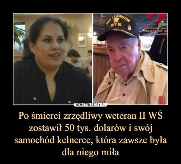 Po śmierci zrzędliwy weteran II WŚ zostawił 50 tys. dolarów i swój samochód kelnerce, która zawsze była dla niego miła –