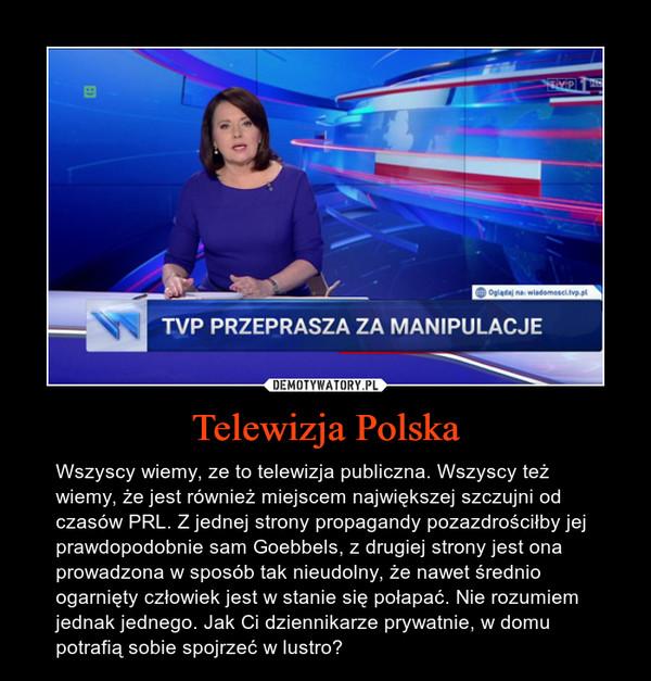 Telewizja Polska – Wszyscy wiemy, ze to telewizja publiczna. Wszyscy też wiemy, że jest również miejscem największej szczujni od czasów PRL. Z jednej strony propagandy pozazdrościłby jej prawdopodobnie sam Goebbels, z drugiej strony jest ona prowadzona w sposób tak nieudolny, że nawet średnio ogarnięty człowiek jest w stanie się połapać. Nie rozumiem jednak jednego. Jak Ci dziennikarze prywatnie, w domu potrafią sobie spojrzeć w lustro?