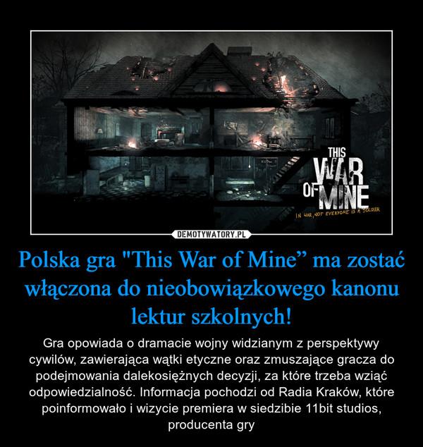"""Polska gra """"This War of Mine"""" ma zostać włączona do nieobowiązkowego kanonu lektur szkolnych! – Gra opowiada o dramacie wojny widzianym z perspektywy cywilów, zawierająca wątki etyczne oraz zmuszające gracza do podejmowania dalekosiężnych decyzji, za które trzeba wziąć odpowiedzialność. Informacja pochodzi od Radia Kraków, które poinformowało i wizycie premiera w siedzibie 11bit studios, producenta gry"""