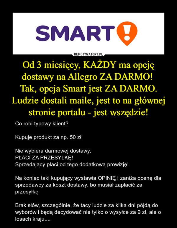 Od 3 miesięcy, KAŻDY ma opcję dostawy na Allegro ZA DARMO! Tak, opcja Smart jest ZA DARMO.Ludzie dostali maile, jest to na głównej stronie portalu - jest wszędzie! – Co robi typowy klient? Kupuje produkt za np. 50 złNie wybiera darmowej dostawy. PŁACI ZA PRZESYŁKĘ!Sprzedający płaci od tego dodatkową prowizję!Na koniec taki kupujący wystawia OPINIĘ i zaniża ocenę dla sprzedawcy za koszt dostawy. bo musiał zapłacić za przesyłkęBrak słów, szczególnie, że tacy ludzie za kilka dni pójdą do wyborów i będą decydować nie tylko o wysyłce za 9 zł, ale o losach kraju....