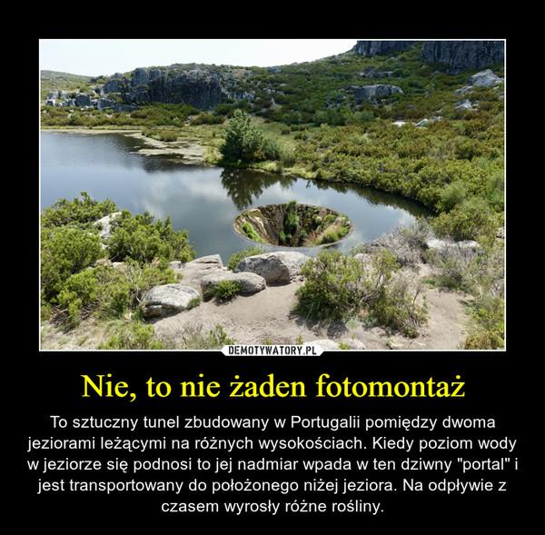 """Nie, to nie żaden fotomontaż – To sztuczny tunel zbudowany w Portugalii pomiędzy dwoma jeziorami leżącymi na różnych wysokościach. Kiedy poziom wody w jeziorze się podnosi to jej nadmiar wpada w ten dziwny """"portal"""" i jest transportowany do położonego niżej jeziora. Na odpływie z czasem wyrosły różne rośliny."""