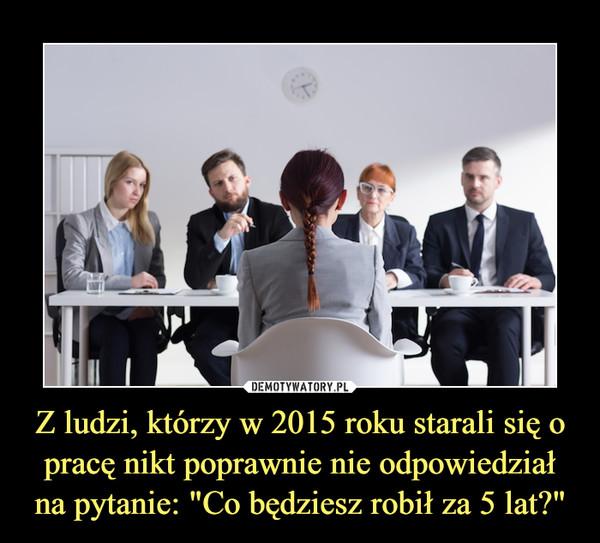 """Z ludzi, którzy w 2015 roku starali się o pracę nikt poprawnie nie odpowiedział na pytanie: """"Co będziesz robił za 5 lat?"""" –"""