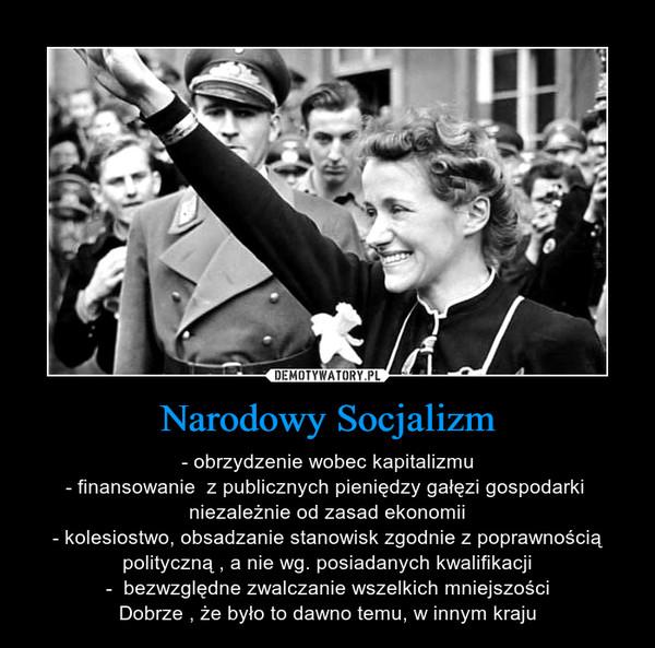 Narodowy Socjalizm – - obrzydzenie wobec kapitalizmu- finansowanie  z publicznych pieniędzy gałęzi gospodarki  niezależnie od zasad ekonomii- kolesiostwo, obsadzanie stanowisk zgodnie z poprawnością polityczną , a nie wg. posiadanych kwalifikacji-  bezwzględne zwalczanie wszelkich mniejszościDobrze , że było to dawno temu, w innym kraju