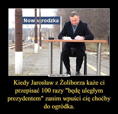 """Kiedy Jarosław z Żoliborza każe ci przepisać 100 razy """"będę uległym prezydentem"""" zanim wpuści cię choćby do ogródka."""