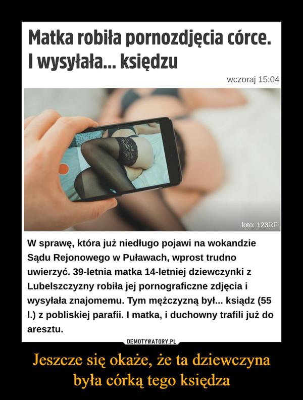 Jeszcze się okaże, że ta dziewczynabyła córką tego księdza –  W sprawę, która już niedługo pojawi na wokandzie Sądu Rejonowego w Puławach, wprost trudno uwierzyć. 39-letnia matka 14-letniej dziewczynki z Lubelszczyzny robiła jej pornograficzne zdjęcia i wysyłała znajomemu. Tym mężczyzną był... ksiądz (55 l.) z pobliskiej parafii. I matka, i duchowny trafili już do aresztu.