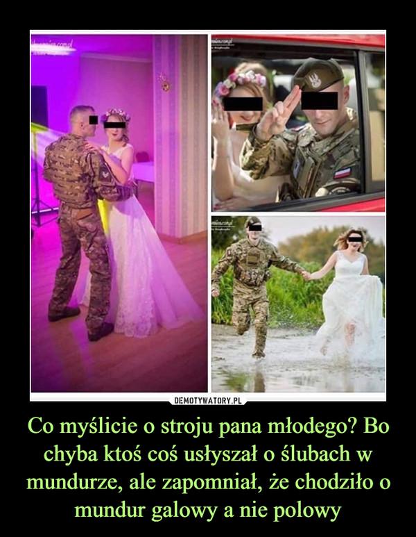 Co myślicie o stroju pana młodego? Bo chyba ktoś coś usłyszał o ślubach w mundurze, ale zapomniał, że chodziło o mundur galowy a nie polowy –