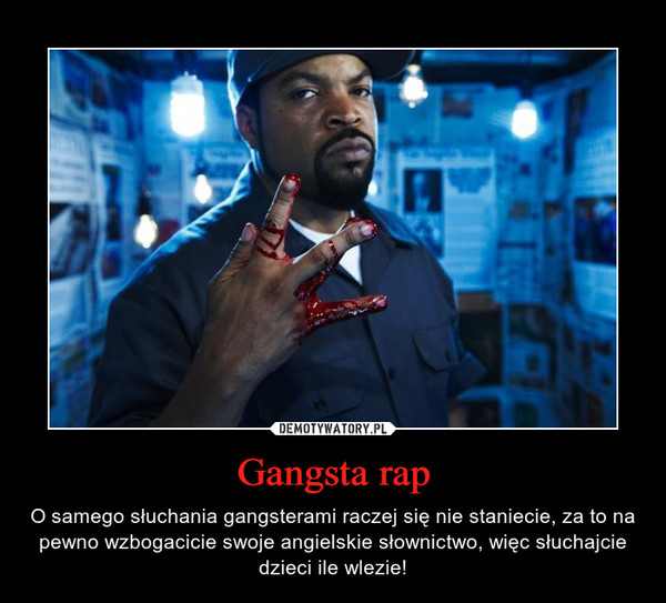 Gangsta rap – O samego słuchania gangsterami raczej się nie staniecie, za to na pewno wzbogacicie swoje angielskie słownictwo, więc słuchajcie dzieci ile wlezie!