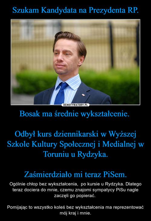 Szukam Kandydata na Prezydenta RP. Bosak ma średnie wykształcenie.   Odbył kurs dziennikarski w Wyższej Szkole Kultury Społecznej i Medialnej w Toruniu u Rydzyka.  Zaśmierdziało mi teraz PiSem.