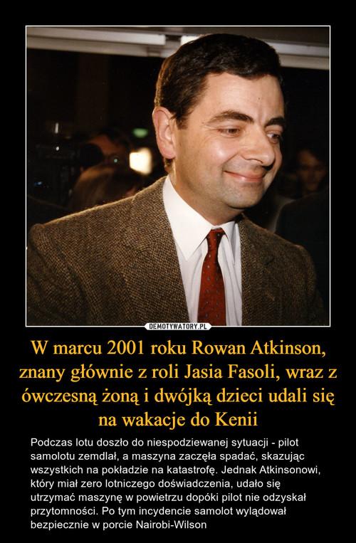 W marcu 2001 roku Rowan Atkinson, znany głównie z roli Jasia Fasoli, wraz z ówczesną żoną i dwójką dzieci udali się na wakacje do Kenii