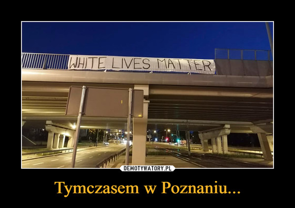Tymczasem w Poznaniu... –  white lives matter
