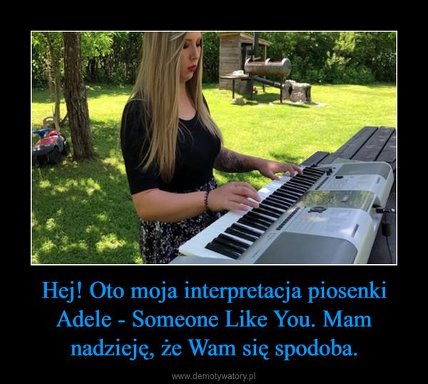 Hej! Oto moja interpretacja piosenki Adele - Someone Like You. Mam nadzieję, że Wam się spodoba. –
