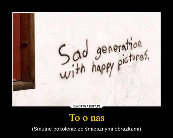 To o nas – (Smutne pokolenie ze śmiesznymi obrazkami)