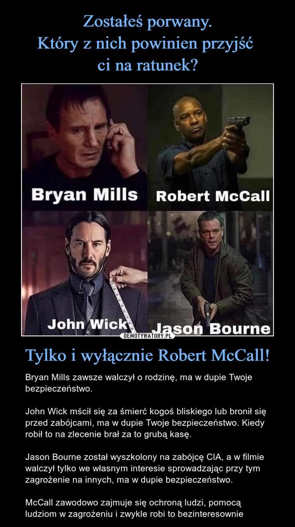 Tylko i wyłącznie Robert McCall! – Bryan Mills zawsze walczył o rodzinę, ma w dupie Twoje bezpieczeństwo.John Wick mścił się za śmierć kogoś bliskiego lub bronił się przed zabójcami, ma w dupie Twoje bezpieczeństwo. Kiedy robił to na zlecenie brał za to grubą kasę.Jason Bourne został wyszkolony na zabójcę CIA, a w filmie walczył tylko we własnym interesie sprowadzając przy tym zagrożenie na innych, ma w dupie bezpieczeństwo.McCall zawodowo zajmuje się ochroną ludzi, pomocą ludziom w zagrożeniu i zwykle robi to bezinteresownie