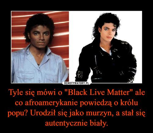 """Tyle się mówi o """"Black Live Matter"""" ale co afroamerykanie powiedzą o królu popu? Urodził się jako murzyn, a stał się autentycznie biały."""