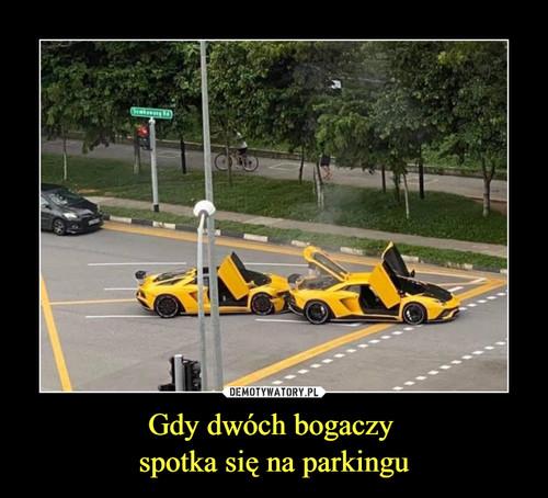 Gdy dwóch bogaczy  spotka się na parkingu