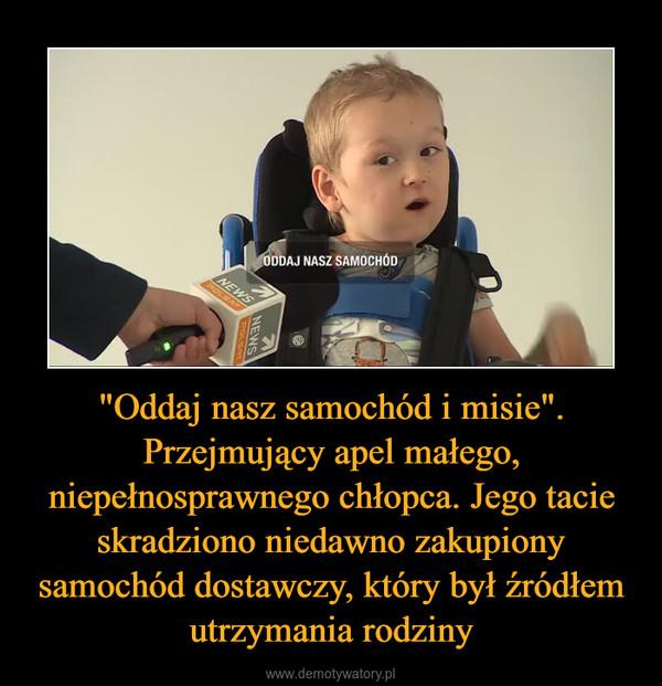 """""""Oddaj nasz samochód i misie"""". Przejmujący apel małego, niepełnosprawnego chłopca. Jego tacie skradziono niedawno zakupiony samochód dostawczy, który był źródłem utrzymania rodziny –"""