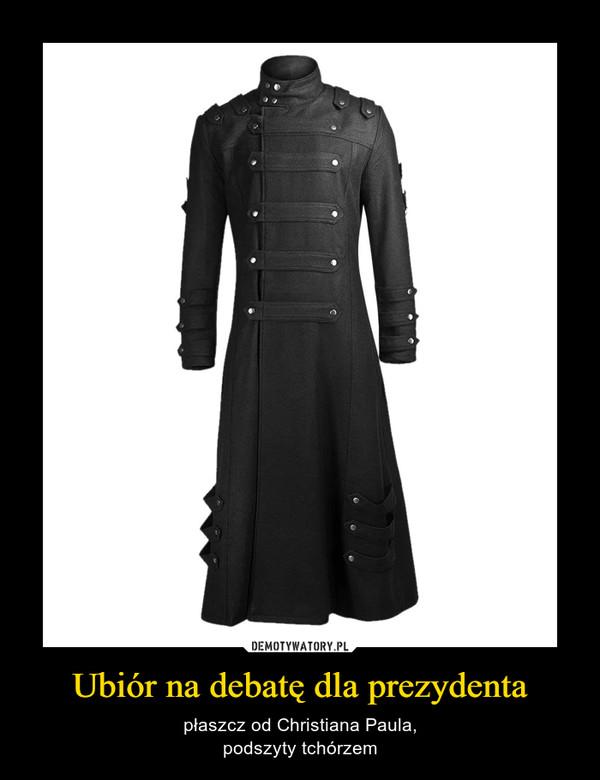 Ubiór na debatę dla prezydenta – płaszcz od Christiana Paula,podszyty tchórzem