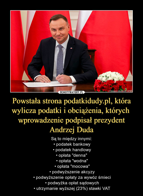"""Powstała strona podatkidudy.pl, która wylicza podatki i obciążenia, których  wprowadzenie podpisał prezydent Andrzej Duda – Są to między innymi: • podatek bankowy • podatek handlowy • opłata """"denna""""  • opłata """"wodna"""" • opłata """"mocowa"""" • podwyższenie akcyzy • podwyższenie opłaty za wywóz śmieci • podwyżka opłat sądowych • utrzymanie wyższej (23%) stawki VAT"""
