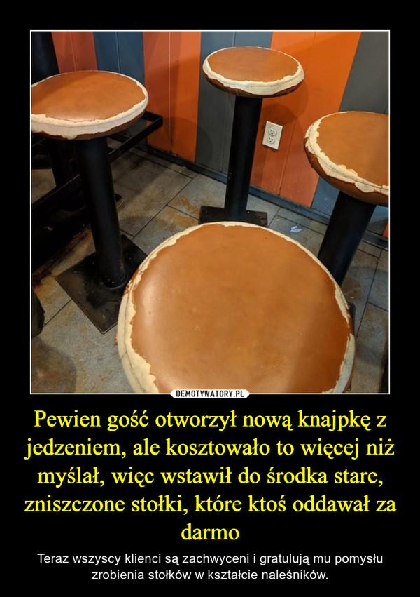 Pewien gość otworzył nową knajpkę z jedzeniem, ale kosztowało to więcej niż myślał, więc wstawił do środka stare, zniszczone stołki, które ktoś oddawał za darmo – Teraz wszyscy klienci są zachwyceni i gratulują mu pomysłu zrobienia stołków w kształcie naleśników.