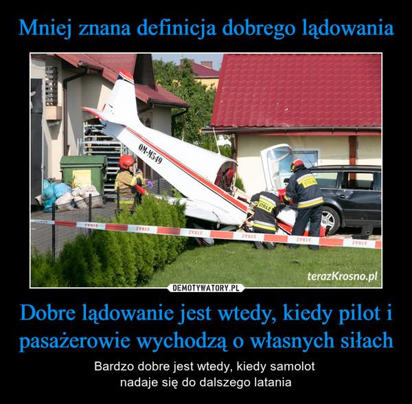 Dobre lądowanie jest wtedy, kiedy pilot i pasażerowie wychodzą o własnych siłach – Bardzo dobre jest wtedy, kiedy samolot nadaje się do dalszego latania