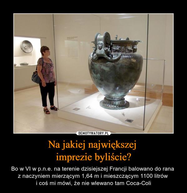 Na jakiej największej imprezie byliście? – Bo w VI w p.n.e. na terenie dzisiejszej Francji balowano do rana z naczyniem mierzącym 1,64 m i mieszczącym 1100 litrów i coś mi mówi, że nie wlewano tam Coca-Coli