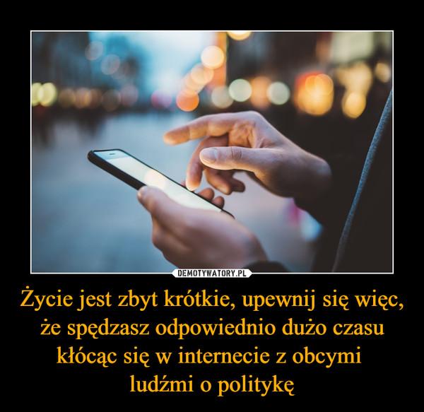 Życie jest zbyt krótkie, upewnij się więc, że spędzasz odpowiednio dużo czasu kłócąc się w internecie z obcymi ludźmi o politykę –