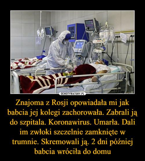 Znajoma z Rosji opowiadała mi jak babcia jej kolegi zachorowała. Zabrali ją do szpitala. Koronawirus. Umarła. Dali im zwłoki szczelnie zamknięte w trumnie. Skremowali ją. 2 dni później babcia wróciła do domu