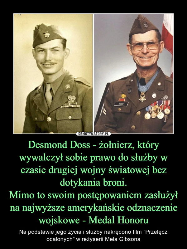 """Desmond Doss - żołnierz, który wywalczył sobie prawo do służby w czasie drugiej wojny światowej bez dotykania broni.Mimo to swoim postępowaniem zasłużył na najwyższe amerykańskie odznaczenie wojskowe - Medal Honoru – Na podstawie jego życia i służby nakręcono film """"Przełęcz ocalonych"""" w reżyserii Mela Gibsona"""