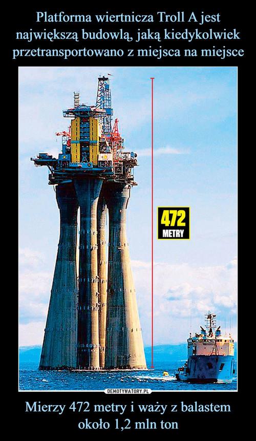 Platforma wiertnicza Troll A jest największą budowlą, jaką kiedykolwiek przetransportowano z miejsca na miejsce Mierzy 472 metry i waży z balastem około 1,2 mln ton