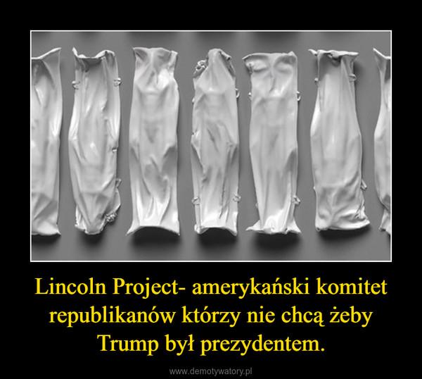 Lincoln Project- amerykański komitet republikanów którzy nie chcą żeby Trump był prezydentem. –