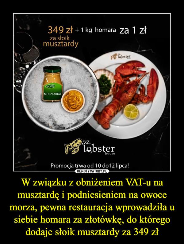 W związku z obniżeniem VAT-u na musztardę i podniesieniem na owoce morza, pewna restauracja wprowadziła u siebie homara za złotówkę, do którego dodaje słoik musztardy za 349 zł –