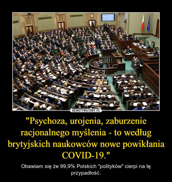"""""""Psychoza, urojenia, zaburzenie racjonalnego myślenia - to według brytyjskich naukowców nowe powikłania COVID-19."""" – Obawiam się że 99,9% Polskich """"polityków"""" cierpi na tę przypadłość."""