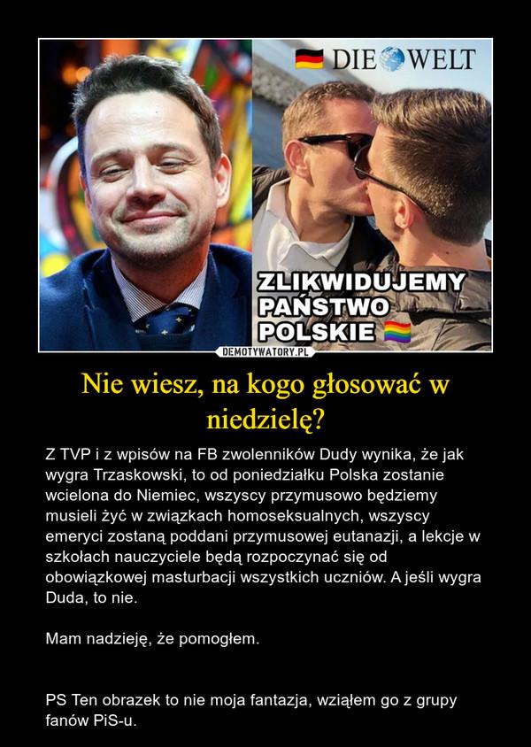 Nie wiesz, na kogo głosować w niedzielę? – Z TVP i z wpisów na FB zwolenników Dudy wynika, że jak wygra Trzaskowski, to od poniedziałku Polska zostanie wcielona do Niemiec, wszyscy przymusowo będziemy musieli żyć w związkach homoseksualnych, wszyscy emeryci zostaną poddani przymusowej eutanazji, a lekcje w szkołach nauczyciele będą rozpoczynać się od obowiązkowej masturbacji wszystkich uczniów. A jeśli wygra Duda, to nie.  Mam nadzieję, że pomogłem. PS Ten obrazek to nie moja fantazja, wziąłem go z grupy fanów PiS-u.