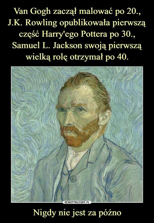 Van Gogh zaczął malować po 20., J.K. Rowling opublikowała pierwszą część Harry'ego Pottera po 30., Samuel L. Jackson swoją pierwszą wielką rolę otrzymał po 40. Nigdy nie jest za późno